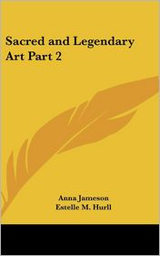 Sacred And Legendary Art Part 2 - Anna Jameson, Estelle M. Hurll (Editor)