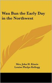 Wau Bun the Early Day in the Northwest - Mrs John Kinzie, Louise Phelps Kellogg (Introduction)