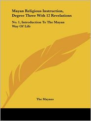 Mayan Religious Instruction, Degree Three with 12 Revelations: No. 1, Introduction to the Mayan Way of Life - Mayans The Mayans
