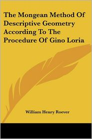 The Mongean Method of Descriptive Geometry According to the Procedure of Gino Loria - William Henry Roever