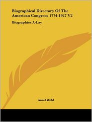Biographical Directory of the American Congress 1774-1927 V2: Biographies A-Lay - Ansel Wold (Editor)