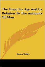 Great Ice Age and Its Relation to the Antiquity of Man - James Geikie