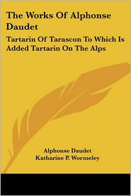 Works of Alphonse Daudet: Tartarin of Tarascon to Which Is Added Tartarin on the Alps - Alphonse Daudet, Katharine P. Wormeley (Translator)