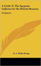 Guide to the Egyptian Galleries in the British Museum: Sculpture - E.A. Wallis Budge