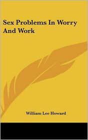 Sex Problems in Worry and Work - William Lee Howard