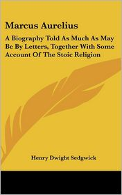 Marcus Aurelius: A Biography Told as Much as May Be by Letters, together with Some Account of the Stoic Religion - Henry Dwight Sedgwick