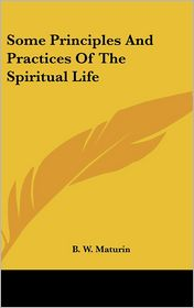 Some Principles and Practices of the Spiritual Life - B. W. Maturin