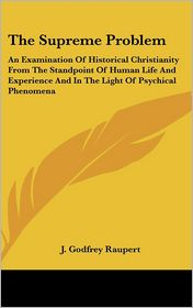 Supreme Problem: An Examination of Historical Christianity from the Standpoint of Human Life and Experience and in the Light of Psychical Phenomen - J. Godfrey Raupert