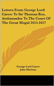 Letters from George Lord Carew to Sir Thomas Roe, Ambassador to the Court of the Great Mogul 1615-1617 - George Lord Carew, John MacLean (Editor)