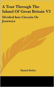A Tour Through the Island of Great Britain V3: Divided into Circuits or Journeys - Daniel Defoe