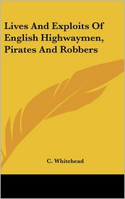 Lives and Exploits of English Highwaymen, Pirates and Robbers - C. Whitehead