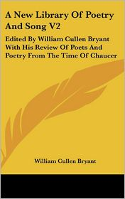 New Library of Poetry and Song V2: Edited by William Cullen Bryant with His Review of Poets and Poetry from the Time of Chaucer - William Cullen Bryant (Editor)