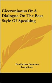 Ciceronianus or a Dialogue on the Best Style of Speaking - Desiderius Erasmus, Izora Scott (Translator)