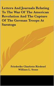 Letters and Journals Relating to the War of the American Revolution and the Capture of the German Troops at Saratog - Friederike Riedesel, William Leete Stone (Translator)