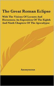 The Great Roman Eclipse: With the Visions of Locusts and Horsemen; an Exposition of the Eighth and Ninth Chapters of the Apocalypse - Anonymous