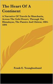 The Heart of a Continent: A Narrative of Travels in Manchuria, Across the Gobi Desert, Through the Himalayas, the Pamirs and Chitrai, 1884-1894 - Frank E. Younghusband
