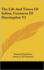 Life and Times of Selina, Countess of Huntingdon V2 - Francis M. Jackson, Aaron Crossley Hobart Seymour