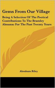Gems from Our Village: Being a Selection of the Poetical Contributions to the Bramley Almanac for the past Twenty Years - Abraham Riley (Editor)