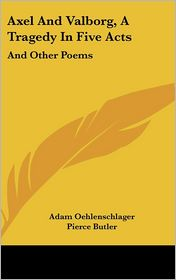 Axel and Valborg, a Tragedy in Five Acts: And Other Poems - Adam Gottlob Oehlenschlager, Professor Palmer (Editor), Pierce Butler (Translator)