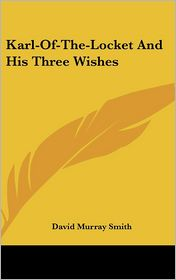 Karl-of-the-Locket and His Three Wishes - David Murray Smith