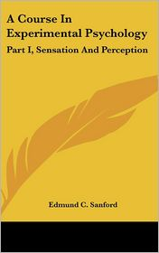 A Course in Experimental Psychology: Part I, Sensation and Perception - Edmund C. Sanford