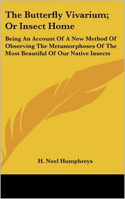 Butterfly Vivarium; Or Insect Home: Being an Account of a New Method of Observing the Metamorphoses of the Most Beautiful of Our Native Insects - H. Noel Humphreys
