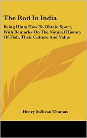 Rod in Indi: Being Hints how to Obtain Sport, with Remarks on the Natural History of Fish, Their Culture and Value - Henry Sullivan Thomas