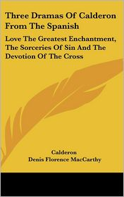 Three Dramas of Calderon from the Spanish: Love the Greatest Enchantment, the Sorceries of Sin and the Devotion of the Cross - Calderon, Denis Florence MacCarthy (Translator)