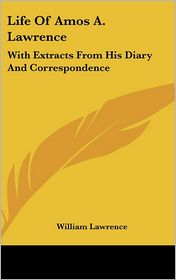 Life of Amos a Lawrence: With Extracts from His Diary and Correspondence - William Lawrence