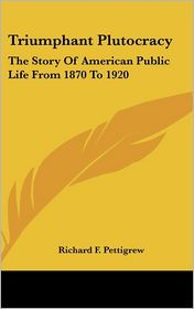 Triumphant Plutocracy: The Story of American Public Life from 1870 To 1920 - Richard Franklin Pettigrew