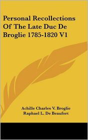 Personal Recollections of the Late Duc de Broglie 1785-1820 V1 - Achille Charles V. Broglie, Raphael L. De Beaufort (Translator)