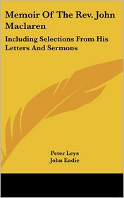 Memoir of the Revised John MacLaren: Including Selections from His Letters and Sermons - Peter Leys, Foreword by John Eadie