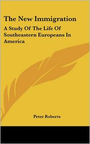 New Immigration: A Study of the Life of Southeastern Europeans in America - Peter Roberts