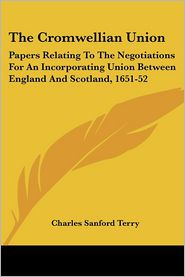 Cromwellian Union: Papers Relating to the Negotiations for an Incorporating Union between England and Scotland, 1651-52 - Charles Sanford Terry (Editor)