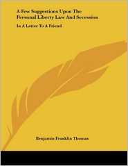 Few Suggestions upon the Personal Liberty Law and Secession: In a Letter to a Friend - Benjamin Franklin Thomas