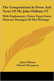 Compositions in Prose and Verse of Mr John Oldham V2: With Explanatory Notes upon Some Obscure Passages of His Writings - John Oldham