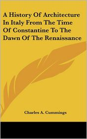 A History of Architecture in Italy from the Time of Constantine to the Dawn of the Renaissance - Charles A. Cummings