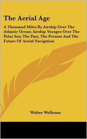 Aerial Age: A Thousand Miles by Airship over the Atlantic Ocean; Airship Voyages over the Polar Sea; The past, the Present and the Future of Aeria - Walter Wellman