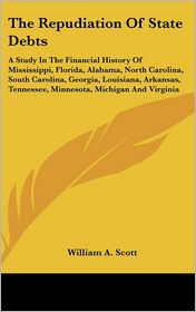Repudiation of State Debts: A Study in the Financial History of Mississippi, Florida, Alabama, North Carolina, South Carolina, Georgia, Louisiana, - William A. Scott