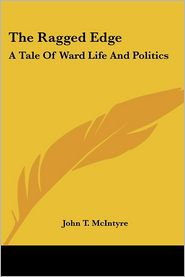 Ragged Edge: A Tale of Ward Life and Politics - John T. McIntyre