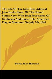 Life of the Late Rear Admiral John Drake Sloat, of the United States Navy, Who Took Possession of California and Raised the American Flag at Monte - Edwin Allen Sherman