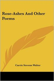 Rose-Ashes and Other Poems - Carrie Stevens Walter
