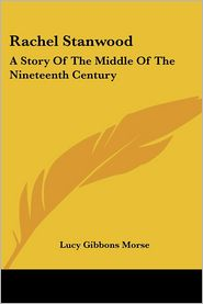Rachel Stanwood: A Story of the Middle of the Nineteenth Century - Lucy Gibbons Morse