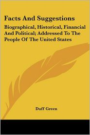 Facts and Suggestions: Biographical, Historical, Financial and Political; Addressed to the People of the United States - Duff Green