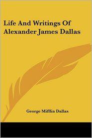 Life and Writings of Alexander James Dallas - George Mifflin Dallas