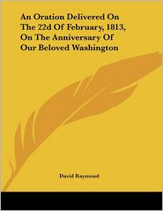 Oration Delivered on the 22d of February, 1813, on the Anniversary of Our Beloved Washington - David Raymond
