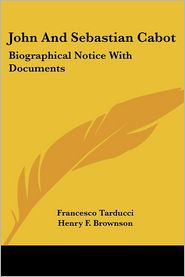 John and Sebastian Cabot: Biographical Notice with Documents - Francesco Tarducci, Henry F. Brownson (Translator)