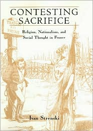 Contesting Sacrifice: Religion, Nationalism, and Social Thought in France - Ivan Strenski