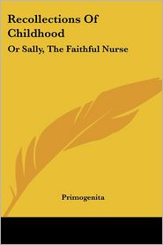 Recollections Of Childhood: Or Sally, The Faithful Nurse - Primogenita