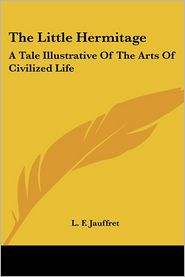 Little Hermitage: A Tale Illustrative of the Arts of Civilized Life - L.F. Jauffret